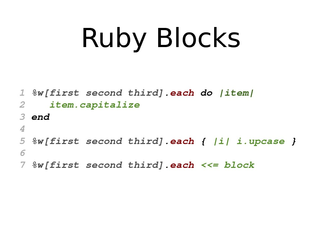 Ruby Blocks 1 w[firstsecondthird]. each do |item| 2 item. capitalize 3 end 4 5 w[firstsecondthird]. each
