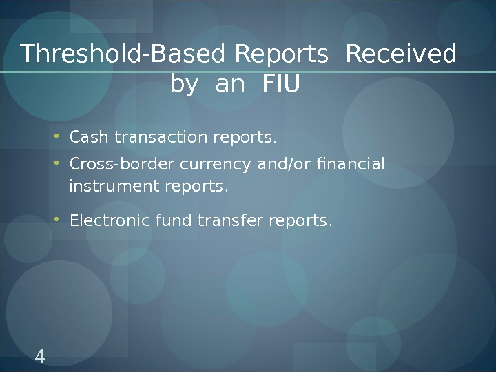 Threshold-Based Reports Received by an FIU  • Cash transaction reports.  • Cross-border currency and/or