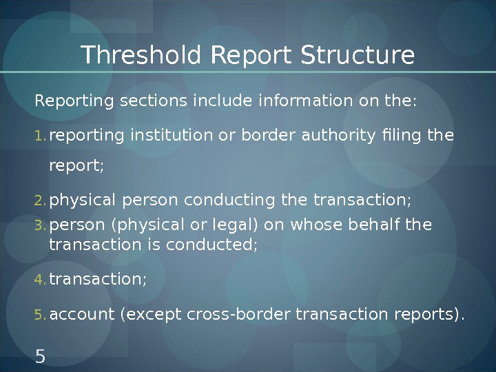 Threshold Report Structure Reporting sections include information on the: 1. reporting institution or border authority filing