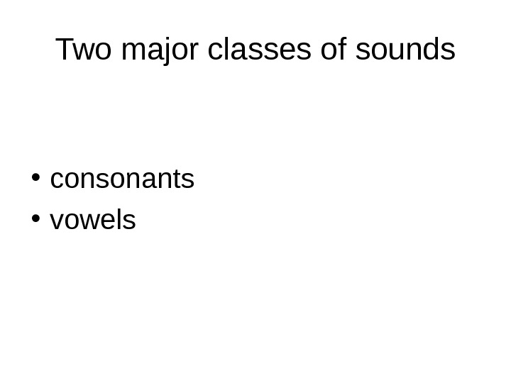 Two major classes of sounds • consonants  • vowels