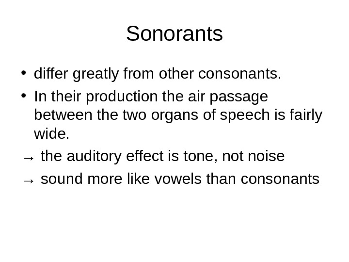 Sonorants • differ greatly from other consonants.  • In their production the air passage between