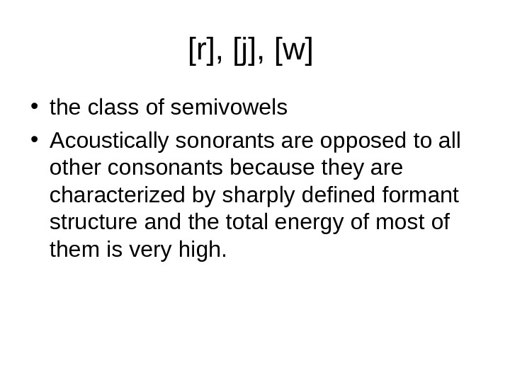 [r], [j], [w]  • the class of semivowels  • Acoustically sonorants are opposed to