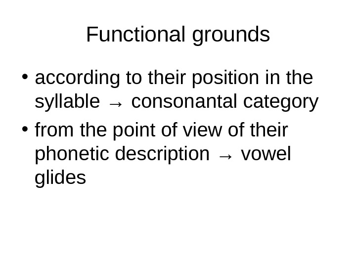 Functional grounds • according to their position in the syllable → consonantal category • from the