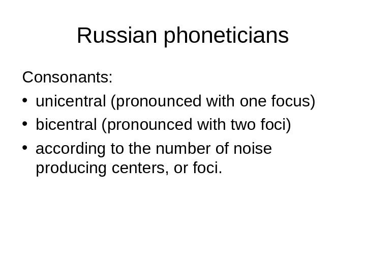 Russian phoneticians Consonants: • unicentral (pronounced with one focus)  • bicentral (pronounced with two foci)