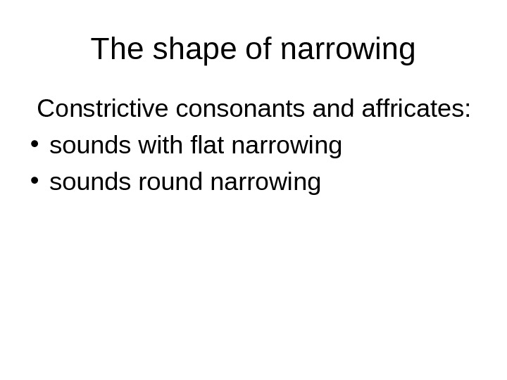 The shape of narrowing  Constrictive consonants and affricates:  • sounds with flat narrowing