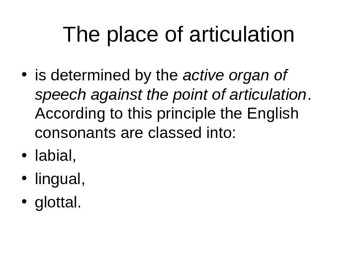 The place of articulation • is determined by the active organ of speech against the point