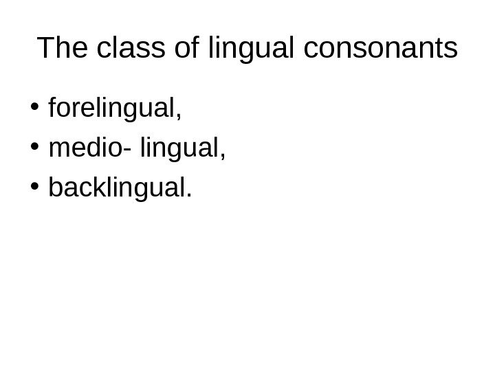 The class of lingual consonants • forelingual,  • medio- lingual,  • backlingual.