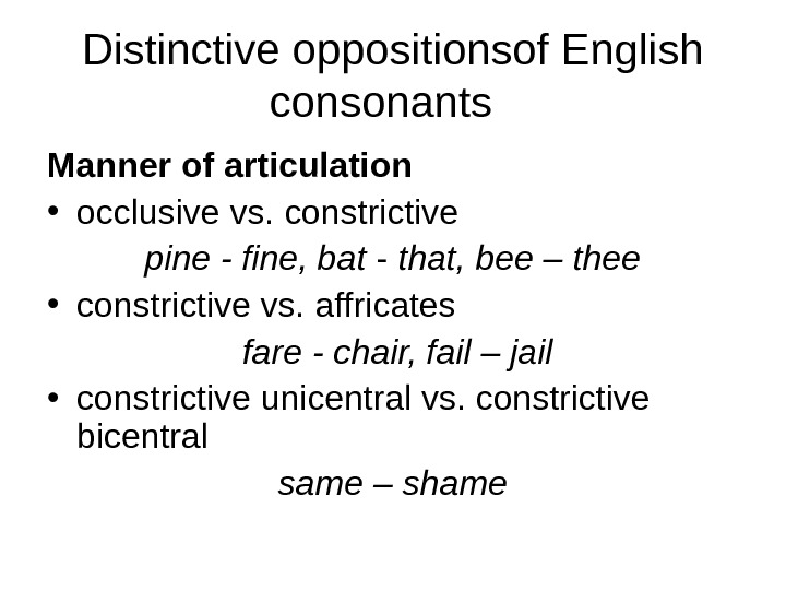 Distinctive oppositionsof English consonants Manner of articulation • occlusive vs. constrictive pine - fine, bat -