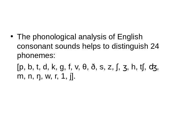 • The phonological analysis of English consonant sounds helps to distinguish 24 phonemes:  [p,