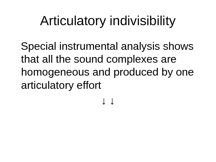 Articulatory indivisibility Special instrumental analysis shows that all the sound complexes are homogeneous and produced by