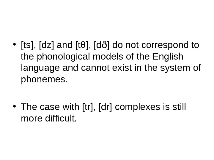 • [ts], [dz] and [tθ], [dð] do not correspond to the phonological models of the