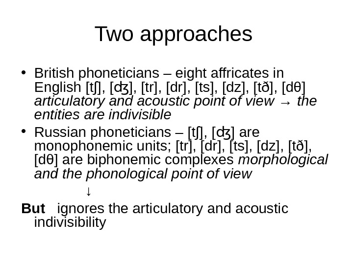 Two approaches  • British phoneticians – eight affricates in English [t∫], [tr], [dr], [ts], [dz],