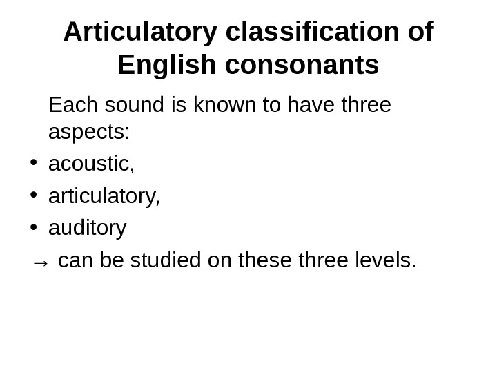 Articulatory classification of English consonants Each sound is known to have three aspects:  • acoustic,