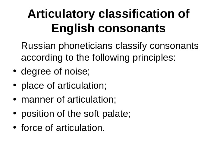Articulatory classification of English consonants Russian phoneticians classify consonants according to the following principles:  •