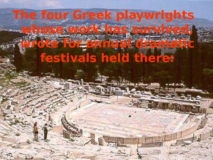 The four Greek playwrights whose work has survived,  wrote for annual dramatic festivals