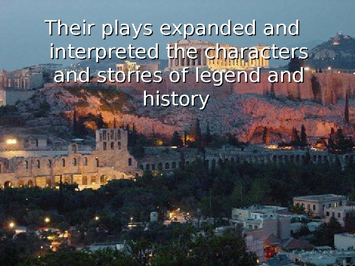 Their plays expanded and interpreted the characters and stories of legend and history