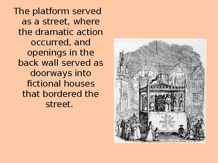 The platform served as a street, where the dramatic action occurred, and openings in