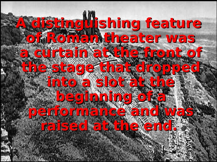 A distinguishing feature of Roman theater was a curtain at the front of the stage