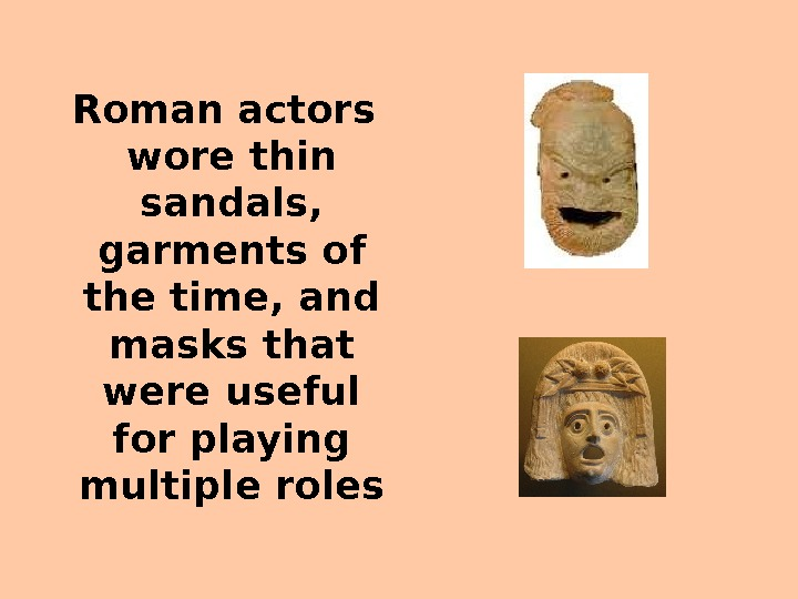 Roman actors wore thin sandals,  garments of the time, and masks that were useful