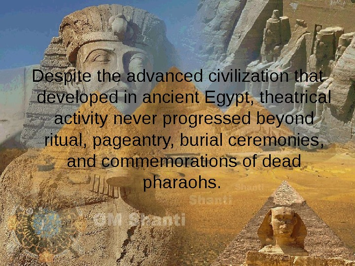 Despite the advanced civilization that developed in ancient Egypt, theatrical activity never progressed beyond