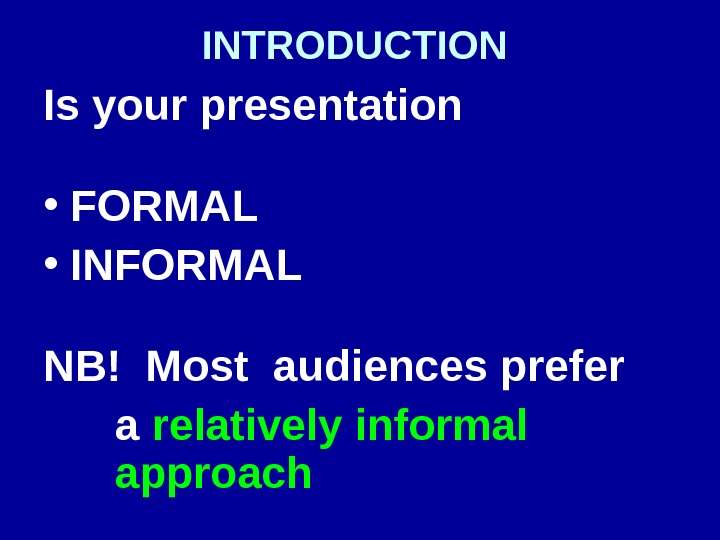 INTRODUCTION  Is your presentation • FORMAL  • INFORMAL NB! Most audiences prefer a relatively