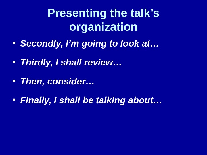 Presenting the talk's organization • Secondly, I'm going to look at… • Thirdly, I shall review…