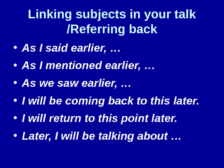 Linking subjects in your talk /Referring back • As I said earlier, … • As I