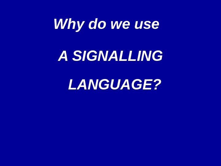 Why do we use  A SIGNALLING LANGUAGE?