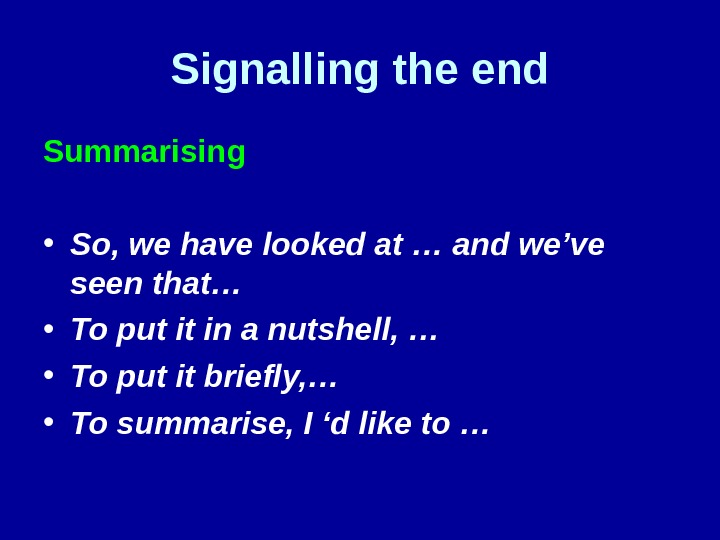 Signalling the end Summarising • So, we have looked at … and we've seen that…