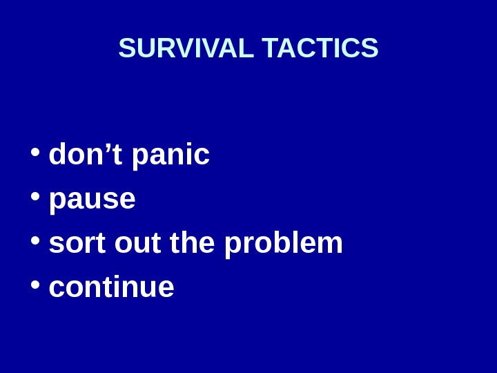 SURVIVAL TACTICS • don't panic • pause • sort out the problem  • continue