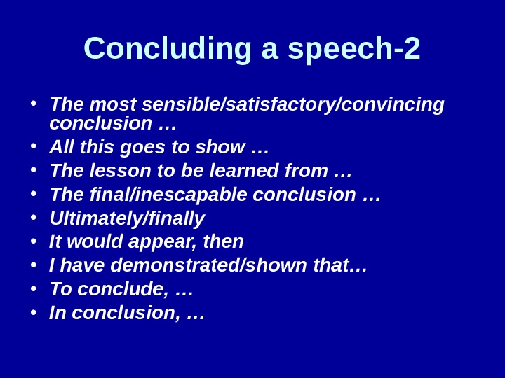 Concluding a speech-2 • The most sensible/satisfactory/convincing conclusion … • All this goes to show …