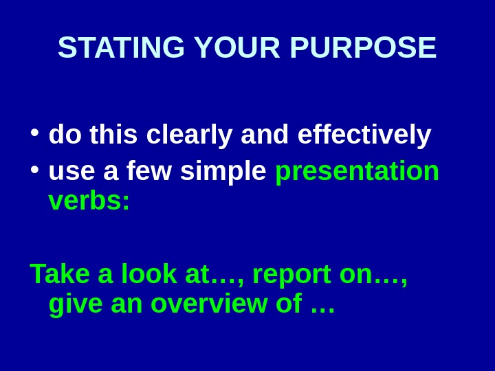 STATING YOUR PURPOSE • do this clearly and effectively • use a few simple presentation verbs: