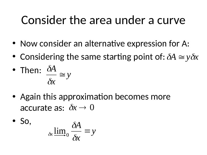 Consider the area under a curve • Now consider an alternative expression for A:  •
