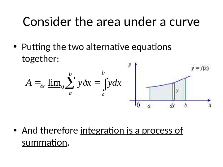 Consider the area under a curve • Putting the two alternative equations together:  • And