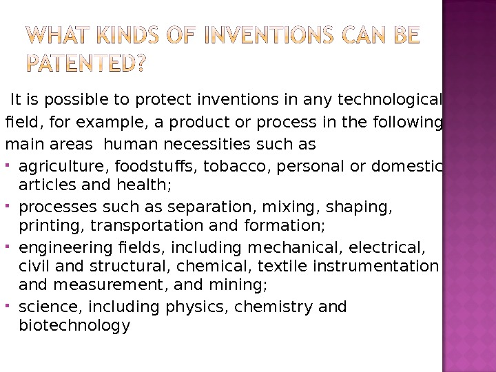 It is possible to protect inventions in any technological field, for example, a product or