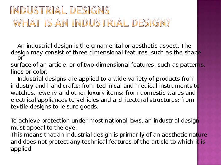 An industrial design is the ornamental or aesthetic aspect. The design may consist of three-dimensional