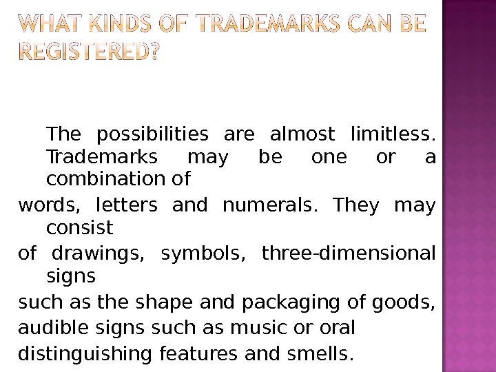 The possibilities are almost limitless.  Trademarks may be one or a combination of words,