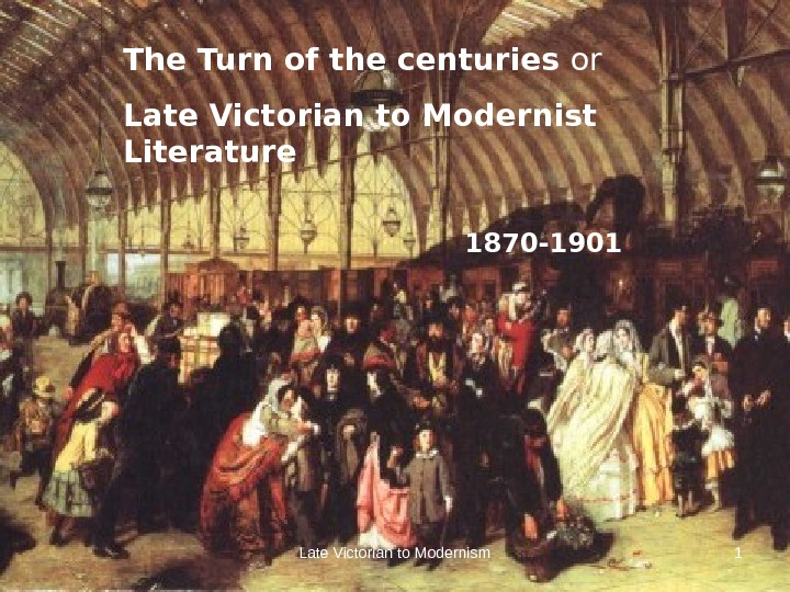 Late Victorian to Modernism 1 The Turn of the centuries or  Late Victorian to Modernist