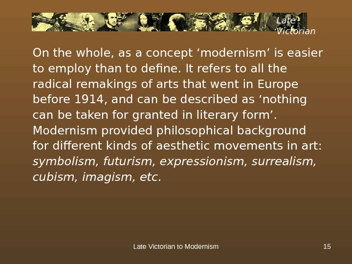 Late Victorian to Modernism 15 Late Victorian On the whole, as a concept 'modernism' is easier