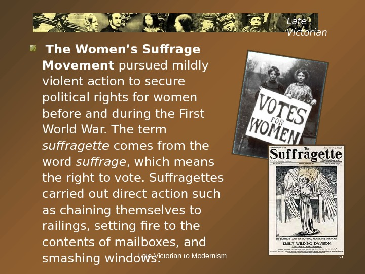 Late Victorian to Modernism 6 Late Victorian  The Women's Suffrage Movement pursued mildly violent action