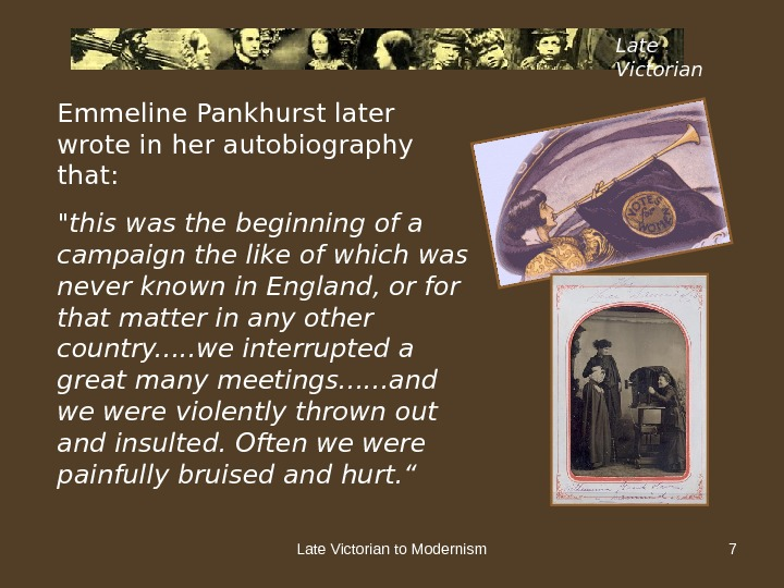Late Victorian to Modernism 7 Late Victorian Emmeline Pankhurst later wrote in her autobiography that: