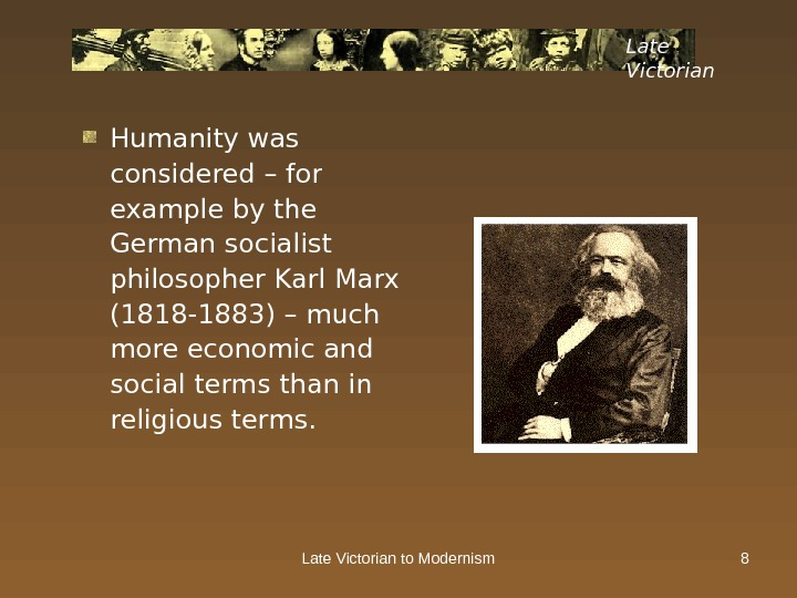 Late Victorian to Modernism 8 Late Victorian Humanity was considered – for example by the German
