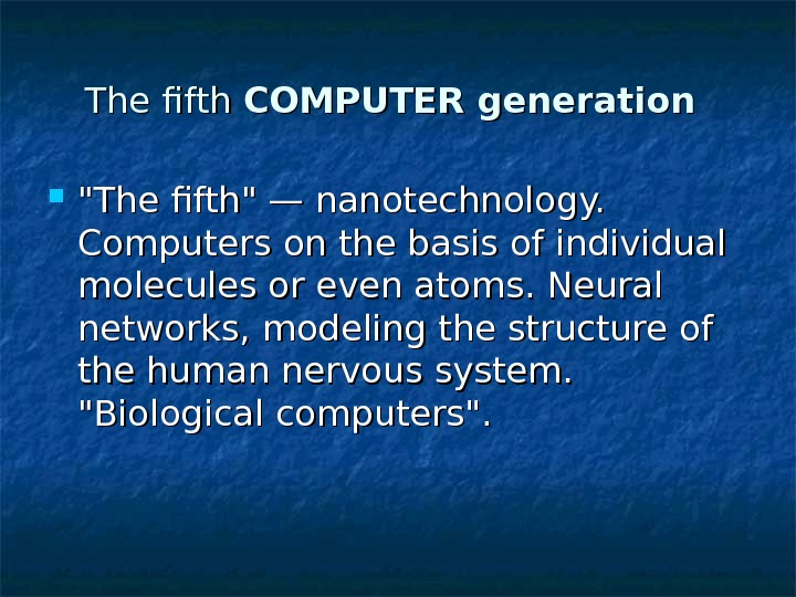The fifth COMPUTER generation The fifth — nanotechnology.  Computers on the basis of individual molecules