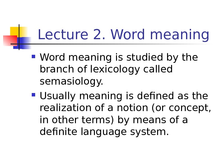 Lecture 2. Word meaning is studied by the branch of lexicology called semasiology.  Usually meaning
