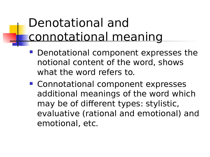 Denotational and connotational meaning  Denotational component expresses the notional content of the word, shows what