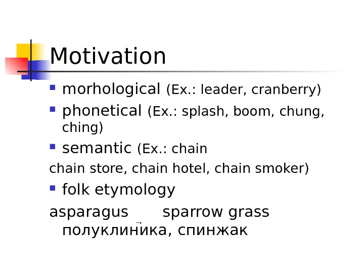 Motivation morhological (Ex. : leader, cranberry) phonetical (Ex. : splash, boom, chung,  ching) semantic (Ex.