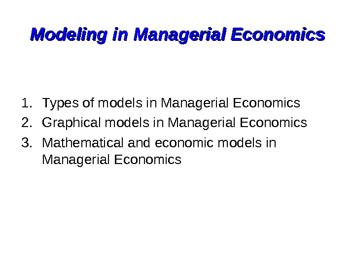 Modeling in Managerial Economics 1. Types of models in Managerial Economics 2. Graphical models