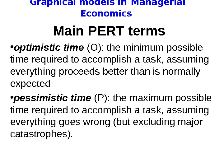 Graphical models in  Managerial Economics Main PERT terms  • optimistic time (O):