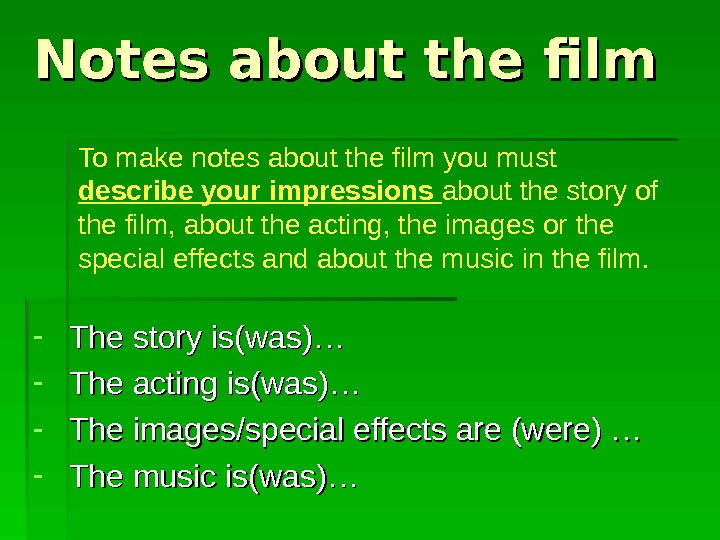 Notes about the film - The story is(was)… - The acting is(was)…  - The images/special