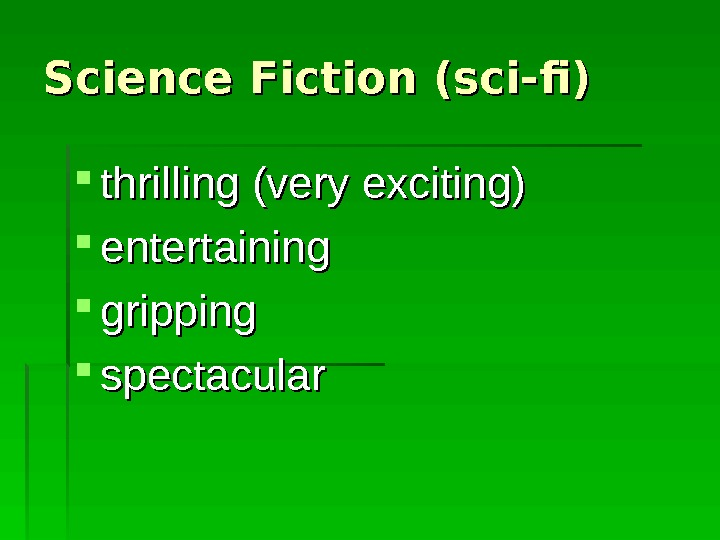 Science Fiction (sci-fi) thrilling (very exciting) entertaining gripping spectacular